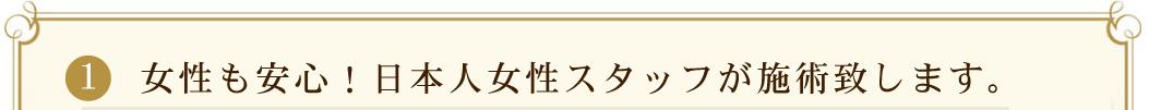 1: 女性も安心!日本人女性スタッフが施術いたします